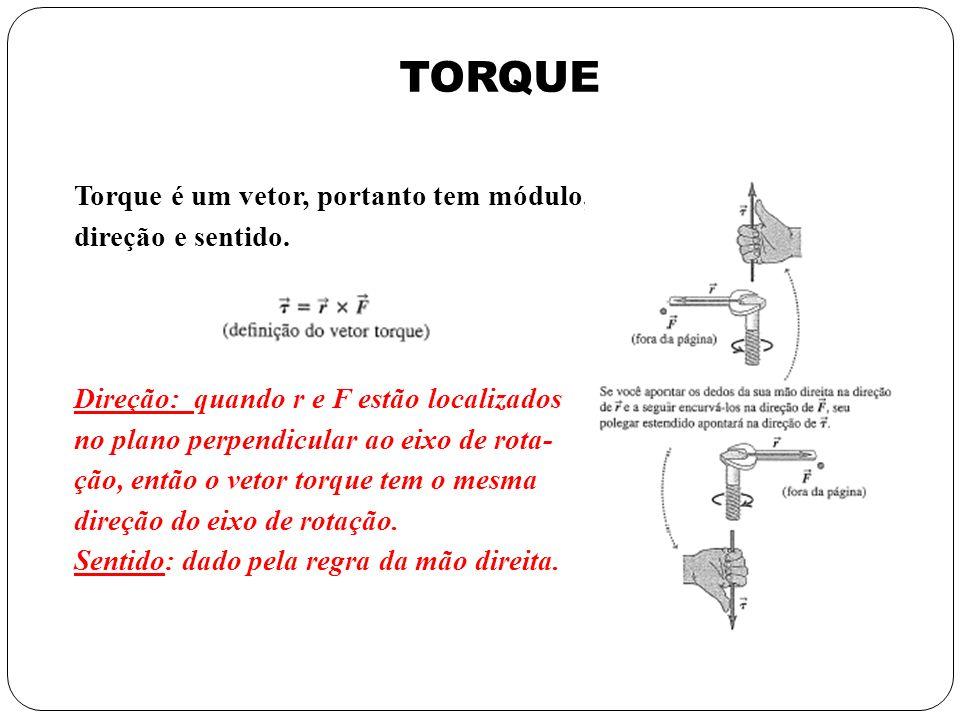 TORQUE Torque é um vetor, portanto tem módulo, direção e sentido. Direção: quando r e F estão localizados no plano perpendicular ao eixo de rota- ção,