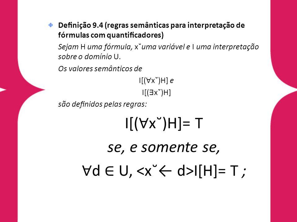 Denição 9.4 (regras semânticas para interpretação de fórmulas com quanticadores) Sejam H uma fórmula, x˘uma variável e I uma interpretação sobre o domínio U.