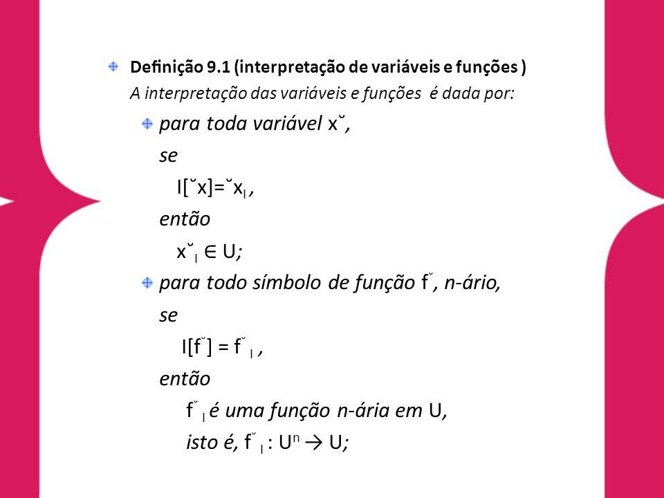 Denição 9.1 (interpretação de variáveis e funções ) A interpretação das variáveis e funções é dada por: para toda variável x˘, se I[˘x]=˘x I, então x˘ I U; para todo símbolo de função f ˘, n-ário, se I[f ˘ ] = f ˘ I, então f ˘ I é uma função n-ária em U, isto é, f ˘ I : U n U;