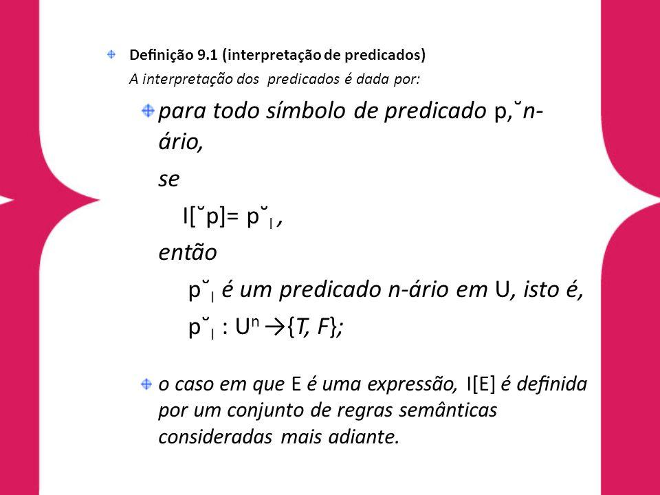 Denição 9.1 (interpretação de predicados) A interpretação dos predicados é dada por: para todo símbolo de predicado p,˘n- ário, se I[˘p]= p˘ I, então p˘ I é um predicado n-ário em U, isto é, p˘ I : U n {T, F}; o caso em que E é uma expressão, I[E] é denida por um conjunto de regras semânticas consideradas mais adiante.