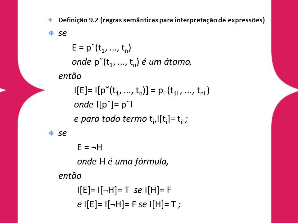 Denição 9.2 (regras semânticas para interpretação de expressões) se E = p˘(t 1,..., t n ) onde p˘(t 1,..., t n ) é um átomo, então I[E]= I[p˘(t 1,..., t n )] = p I (t 1I,..., t nI ) onde I[p˘]= p˘I e para todo termo t i,I[t i ]= t iI ; se E = ¬H onde H é uma fórmula, então I[E]= I[¬H]= T se I[H]= F e I[E]= I[¬H]= F se I[H]= T ;