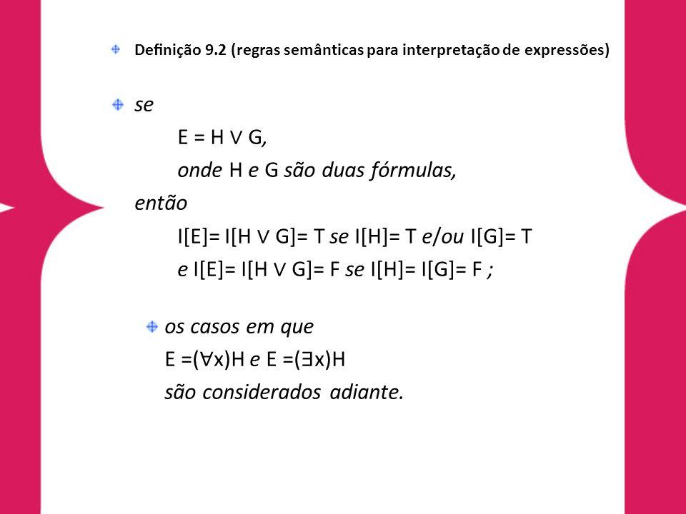 Denição 9.2 (regras semânticas para interpretação de expressões) se E = H G, onde H e G são duas fórmulas, então I[E]= I[H G]= T se I[H]= T e/ou I[G]= T e I[E]= I[H G]= F se I[H]= I[G]= F ; os casos em que E =( x)H e E =( x)H são considerados adiante.