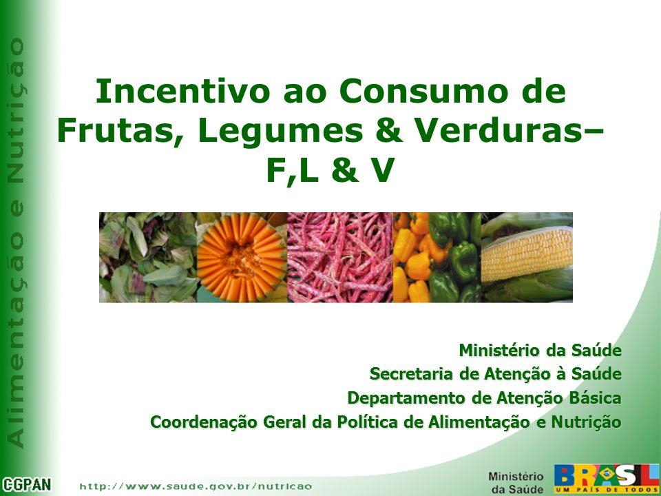 Incentivo ao Consumo de Frutas, Legumes & Verduras– F,L & V Ministério da Saúde Secretaria de Atenção à Saúde Departamento de Atenção Básica Coordenaç