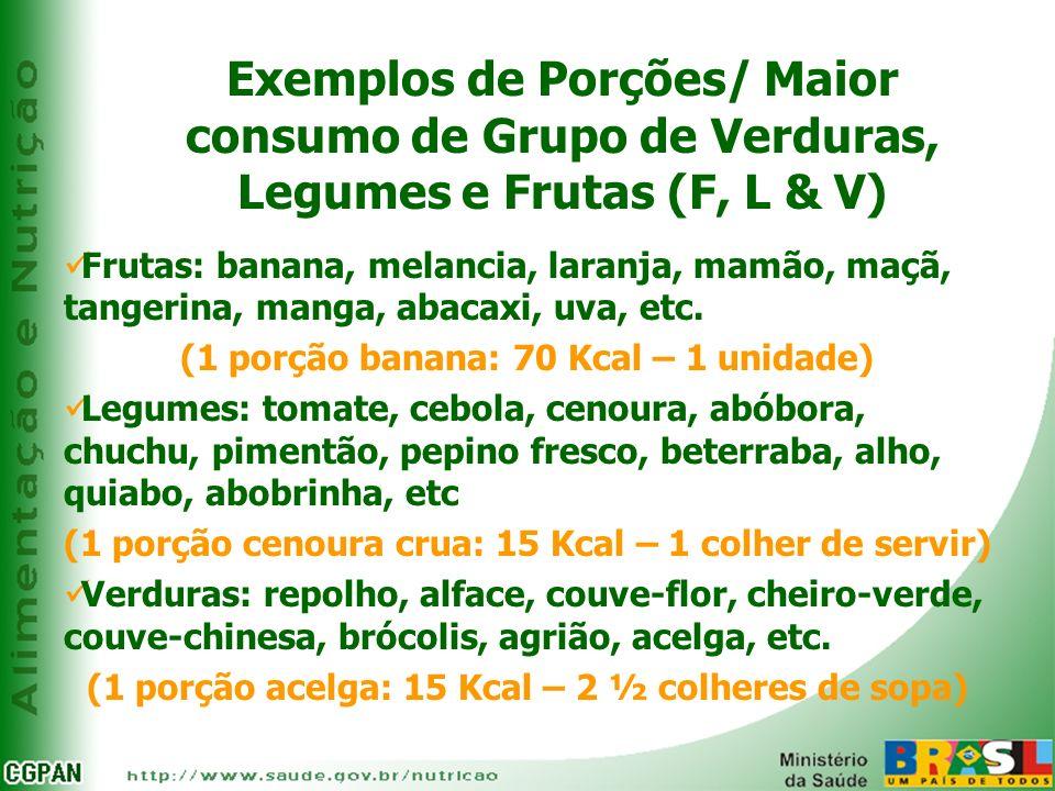 Exemplos de Porções/ Maior consumo de Grupo de Verduras, Legumes e Frutas (F, L & V) Frutas: banana, melancia, laranja, mamão, maçã, tangerina, manga,