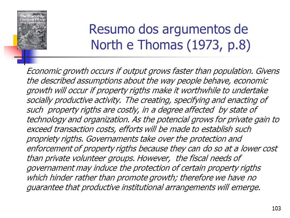 103 Resumo dos argumentos de North e Thomas (1973, p.8) Economic growth occurs if output grows faster than population. Givens the described assumption