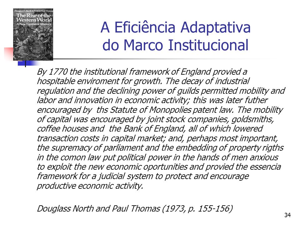 34 A Eficiência Adaptativa do Marco Institucional By 1770 the institutional framework of England provied a hospitable enviroment for growth. The decay