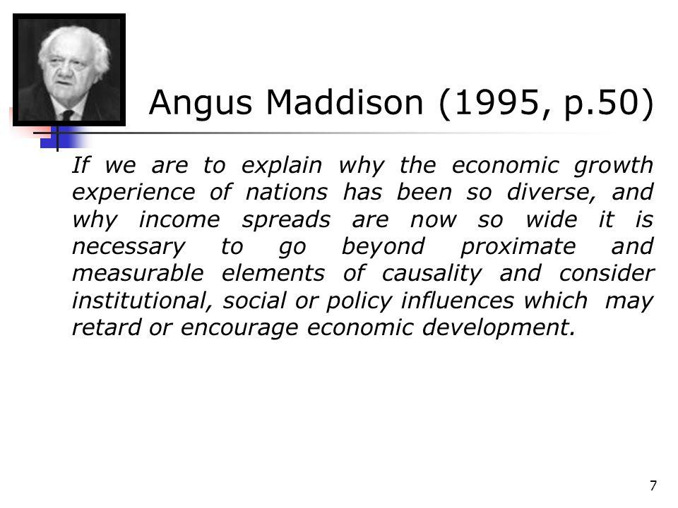 7 Angus Maddison (1995, p.50) If we are to explain why the economic growth experience of nations has been so diverse, and why income spreads are now s