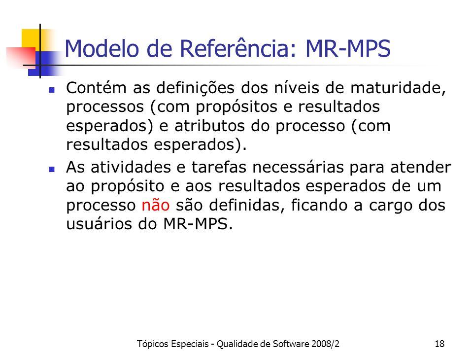 Tópicos Especiais - Qualidade de Software 2008/218 Modelo de Referência: MR-MPS Contém as definições dos níveis de maturidade, processos (com propósit