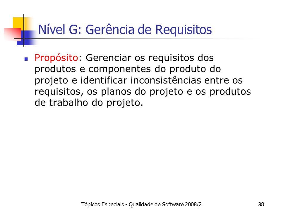 Tópicos Especiais - Qualidade de Software 2008/238 Nível G: Gerência de Requisitos Propósito: Gerenciar os requisitos dos produtos e componentes do pr