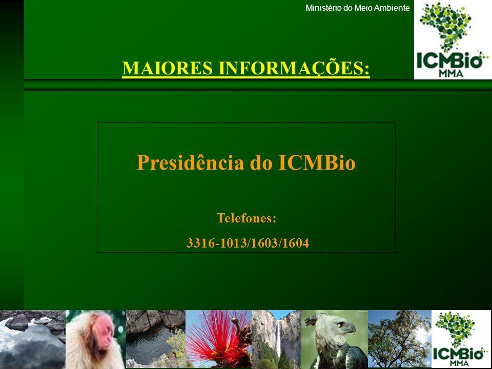 Ministério do Meio Ambiente MAIORES INFORMAÇÕES: Presidência do ICMBio Telefones: 3316-1013/1603/1604