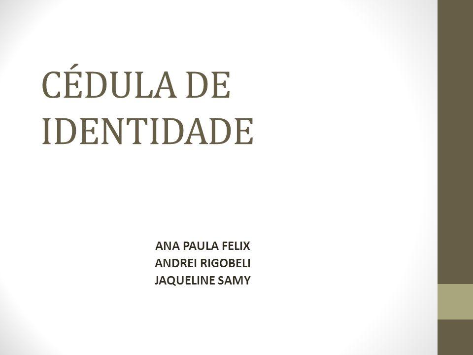 CÉDULA DE IDENTIDADE ANA PAULA FELIX ANDREI RIGOBELI JAQUELINE SAMY