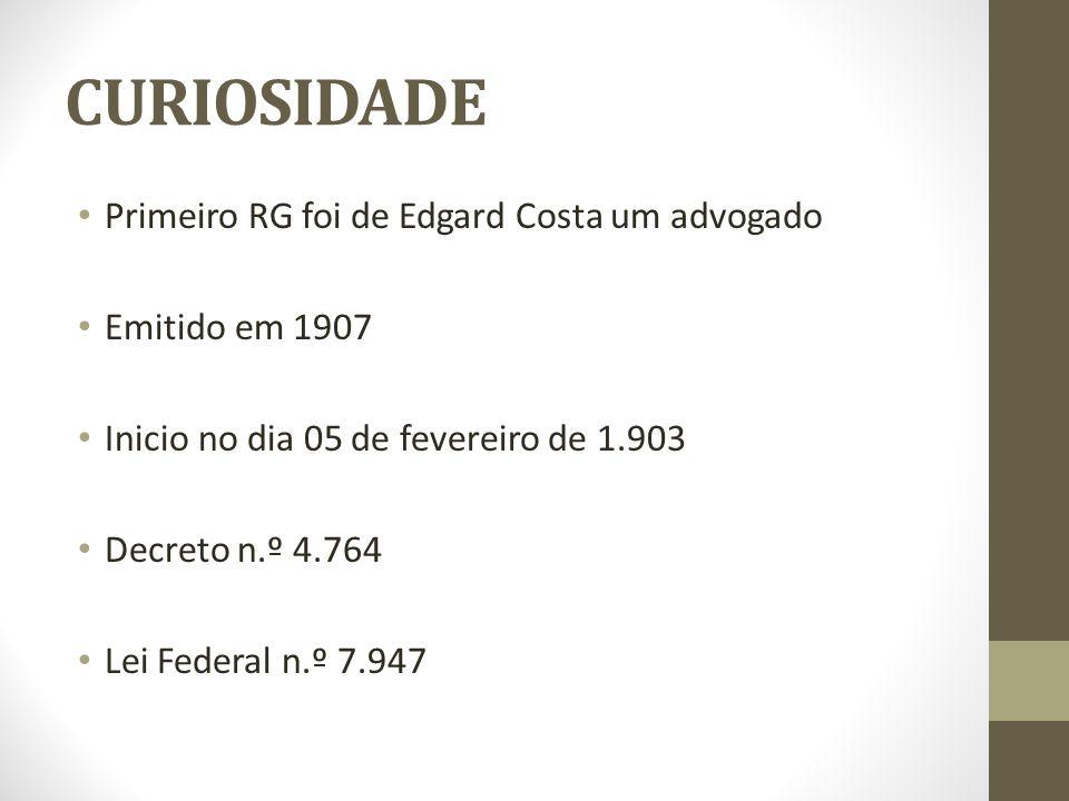 CURIOSIDADE Primeiro RG foi de Edgard Costa um advogado Emitido em 1907 Inicio no dia 05 de fevereiro de 1.903 Decreto n.º 4.764 Lei Federal n.º 7.947