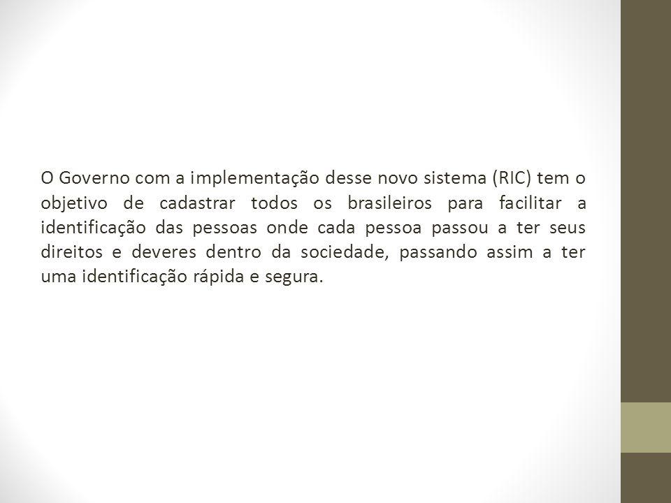 O Governo com a implementação desse novo sistema (RIC) tem o objetivo de cadastrar todos os brasileiros para facilitar a identificação das pessoas ond
