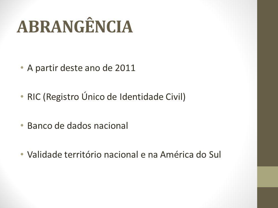 ABRANGÊNCIA A partir deste ano de 2011 RIC (Registro Único de Identidade Civil) Banco de dados nacional Validade território nacional e na América do S