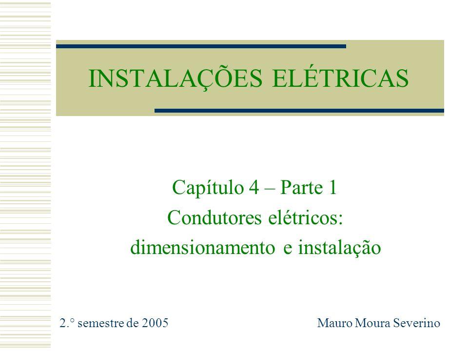 INSTALAÇÕES ELÉTRICAS Capítulo 4 – Parte 1 Condutores elétricos: dimensionamento e instalação 2.° semestre de 2005 Mauro Moura Severino