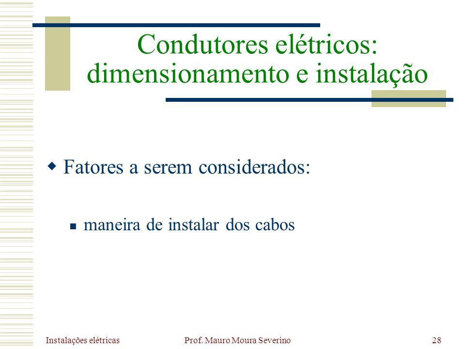 Instalações elétricas Prof. Mauro Moura Severino28 Fatores a serem considerados: maneira de instalar dos cabos Condutores elétricos: dimensionamento e