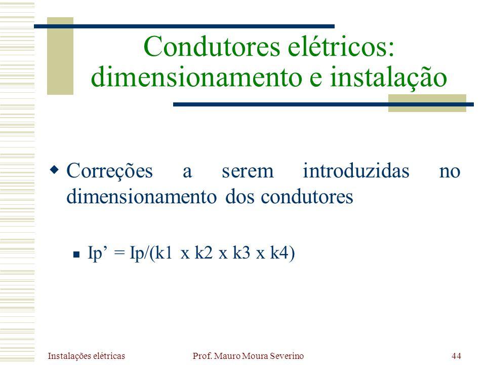 Instalações elétricas Prof. Mauro Moura Severino44 Correções a serem introduzidas no dimensionamento dos condutores Ip = Ip/(k1 x k2 x k3 x k4) Condut