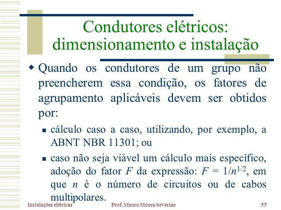 Instalações elétricas Prof. Mauro Moura Severino55 Quando os condutores de um grupo não preencherem essa condição, os fatores de agrupamento aplicávei
