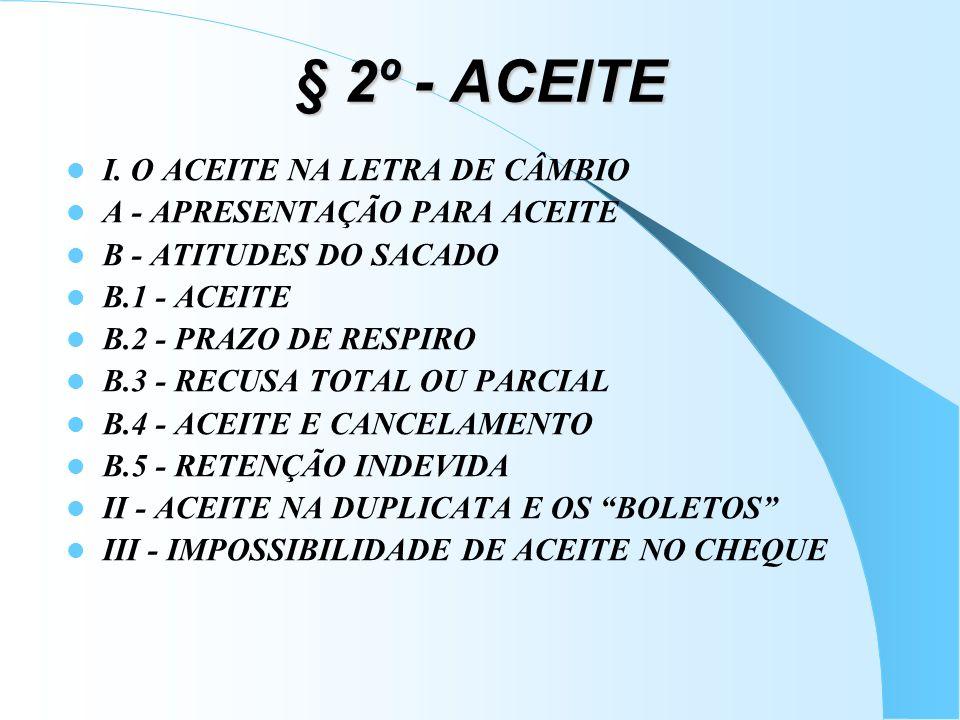 § 2º - ACEITE I. O ACEITE NA LETRA DE CÂMBIO A - APRESENTAÇÃO PARA ACEITE B - ATITUDES DO SACADO B.1 - ACEITE B.2 - PRAZO DE RESPIRO B.3 - RECUSA TOTA