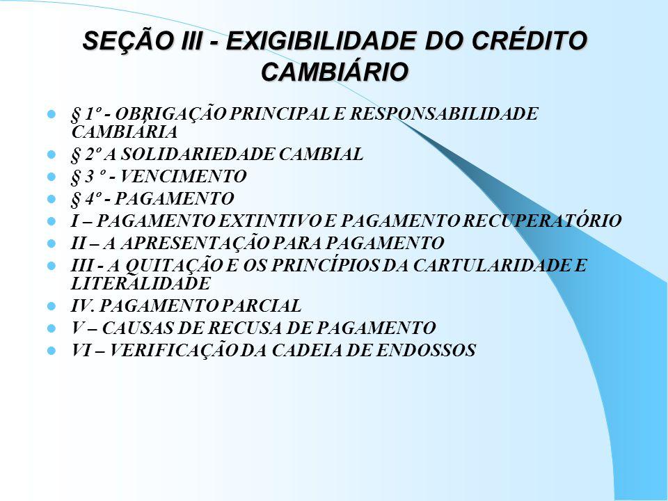 SEÇÃO III - EXIGIBILIDADE DO CRÉDITO CAMBIÁRIO § 1º - OBRIGAÇÃO PRINCIPAL E RESPONSABILIDADE CAMBIÁRIA § 2º A SOLIDARIEDADE CAMBIAL § 3 º - VENCIMENTO