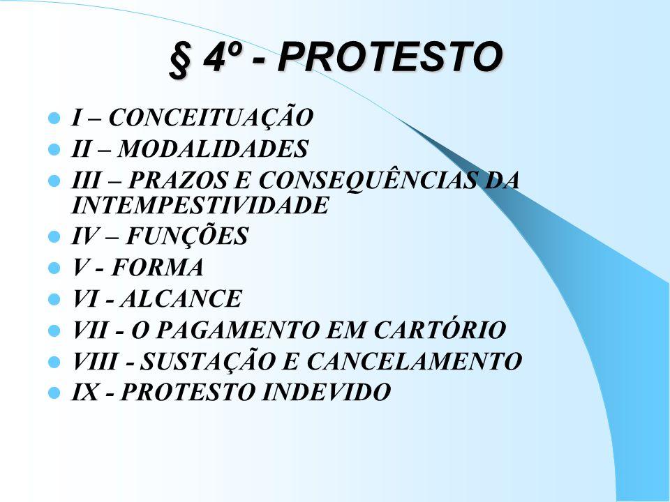 § 4º - PROTESTO I – CONCEITUAÇÃO II – MODALIDADES III – PRAZOS E CONSEQUÊNCIAS DA INTEMPESTIVIDADE IV – FUNÇÕES V - FORMA VI - ALCANCE VII - O PAGAMEN