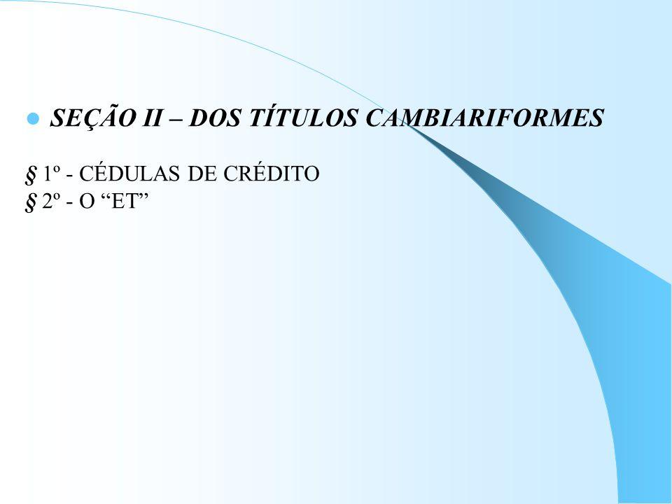 SEÇÃO II – DOS TÍTULOS CAMBIARIFORMES § 1º - CÉDULAS DE CRÉDITO § 2º - O ET