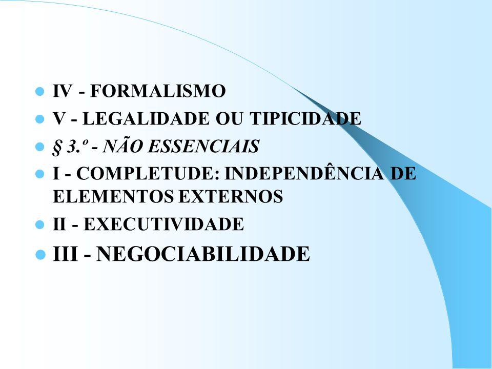 IV - FORMALISMO V - LEGALIDADE OU TIPICIDADE § 3.º - NÃO ESSENCIAIS I - COMPLETUDE: INDEPENDÊNCIA DE ELEMENTOS EXTERNOS II - EXECUTIVIDADE III - NEGOC
