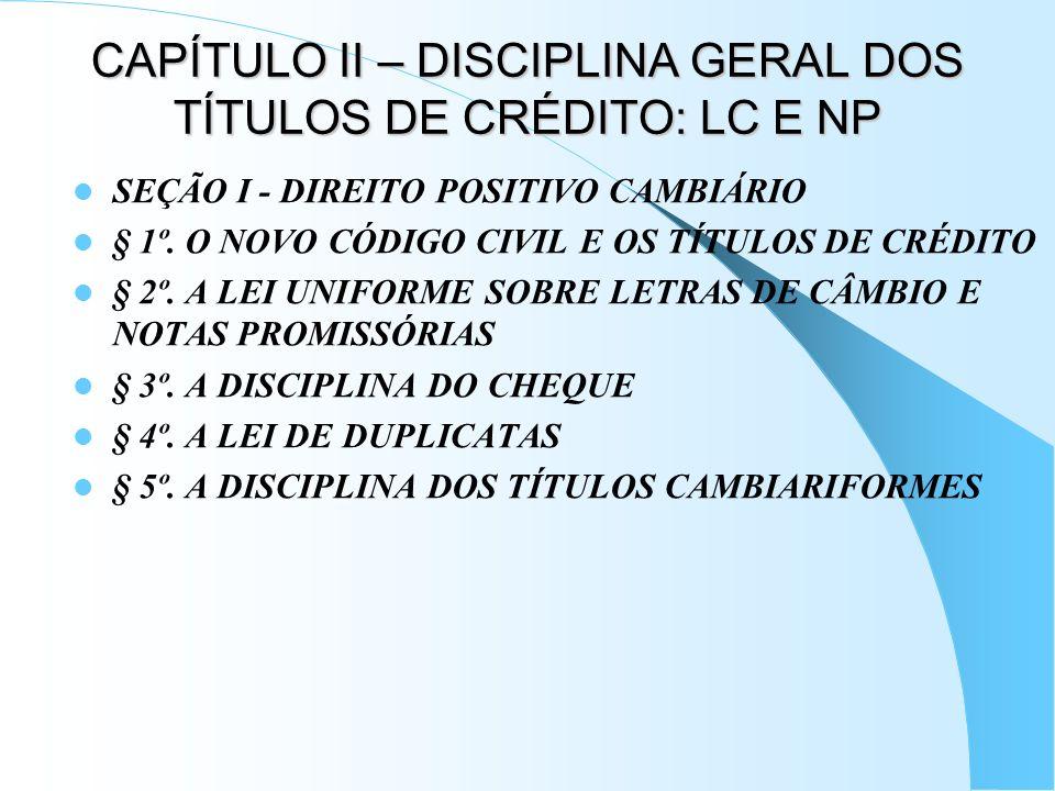CAPÍTULO II – DISCIPLINA GERAL DOS TÍTULOS DE CRÉDITO: LC E NP SEÇÃO I - DIREITO POSITIVO CAMBIÁRIO § 1º. O NOVO CÓDIGO CIVIL E OS TÍTULOS DE CRÉDITO