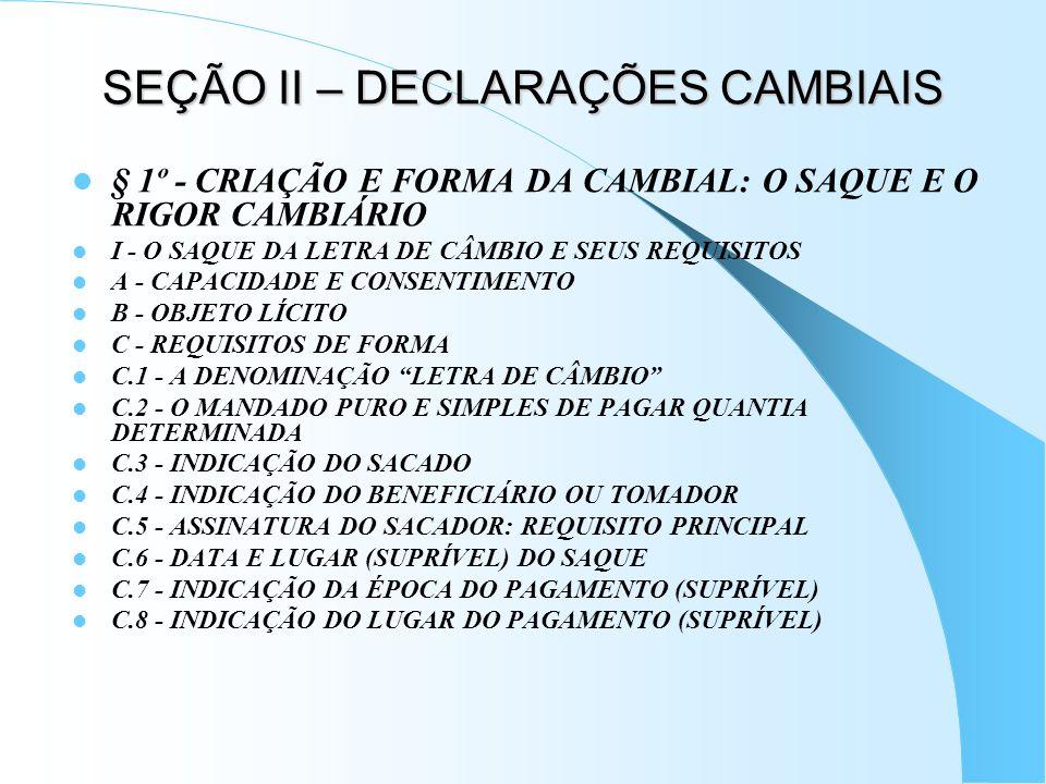 SEÇÃO II – DECLARAÇÕES CAMBIAIS § 1º - CRIAÇÃO E FORMA DA CAMBIAL: O SAQUE E O RIGOR CAMBIÁRIO I - O SAQUE DA LETRA DE CÂMBIO E SEUS REQUISITOS A - CA