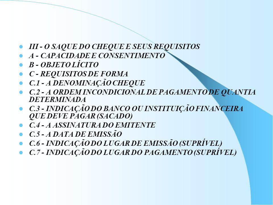 III - O SAQUE DO CHEQUE E SEUS REQUISITOS A - CAPACIDADE E CONSENTIMENTO B - OBJETO LÍCITO C - REQUISITOS DE FORMA C.1 - A DENOMINAÇÃO CHEQUE C.2 - A