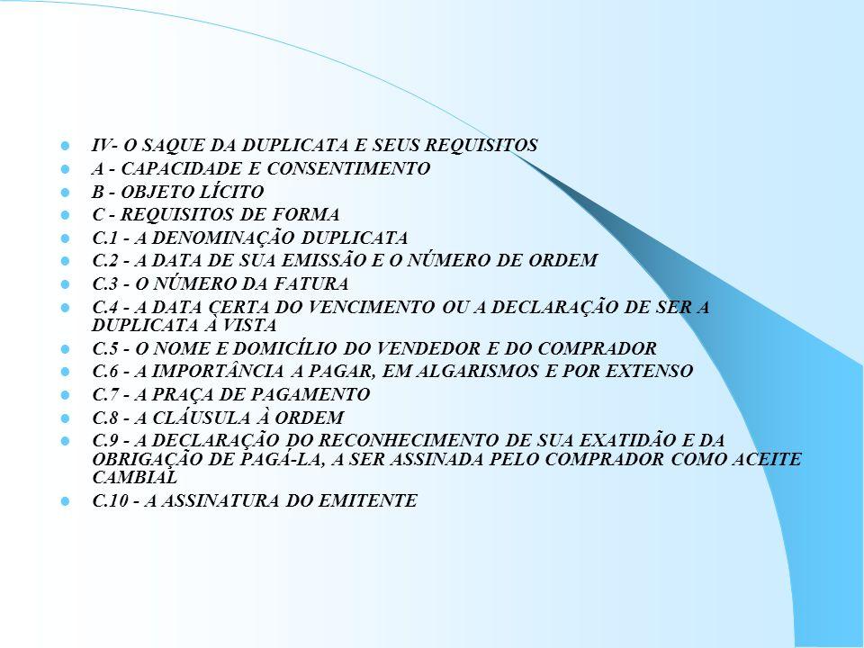 IV- O SAQUE DA DUPLICATA E SEUS REQUISITOS A - CAPACIDADE E CONSENTIMENTO B - OBJETO LÍCITO C - REQUISITOS DE FORMA C.1 - A DENOMINAÇÃO DUPLICATA C.2
