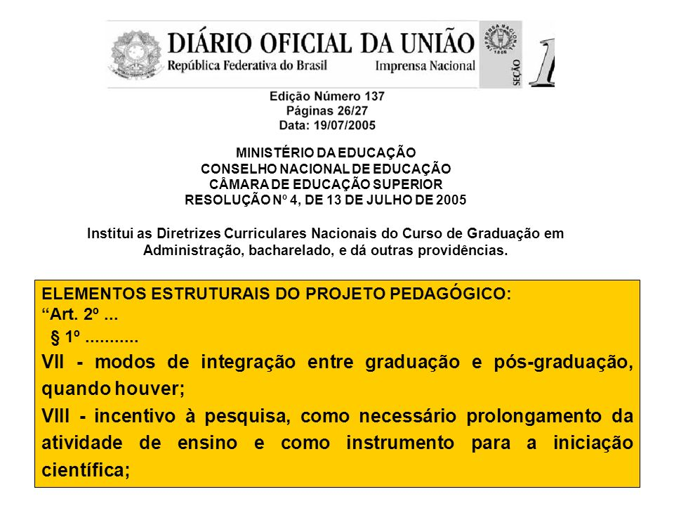 MINISTÉRIO DA EDUCAÇÃO CONSELHO NACIONAL DE EDUCAÇÃO CÂMARA DE EDUCAÇÃO SUPERIOR RESOLUÇÃO Nº 4, DE 13 DE JULHO DE 2005 Institui as Diretrizes Curriculares Nacionais do Curso de Graduação em Administração, bacharelado, e dá outras providências.