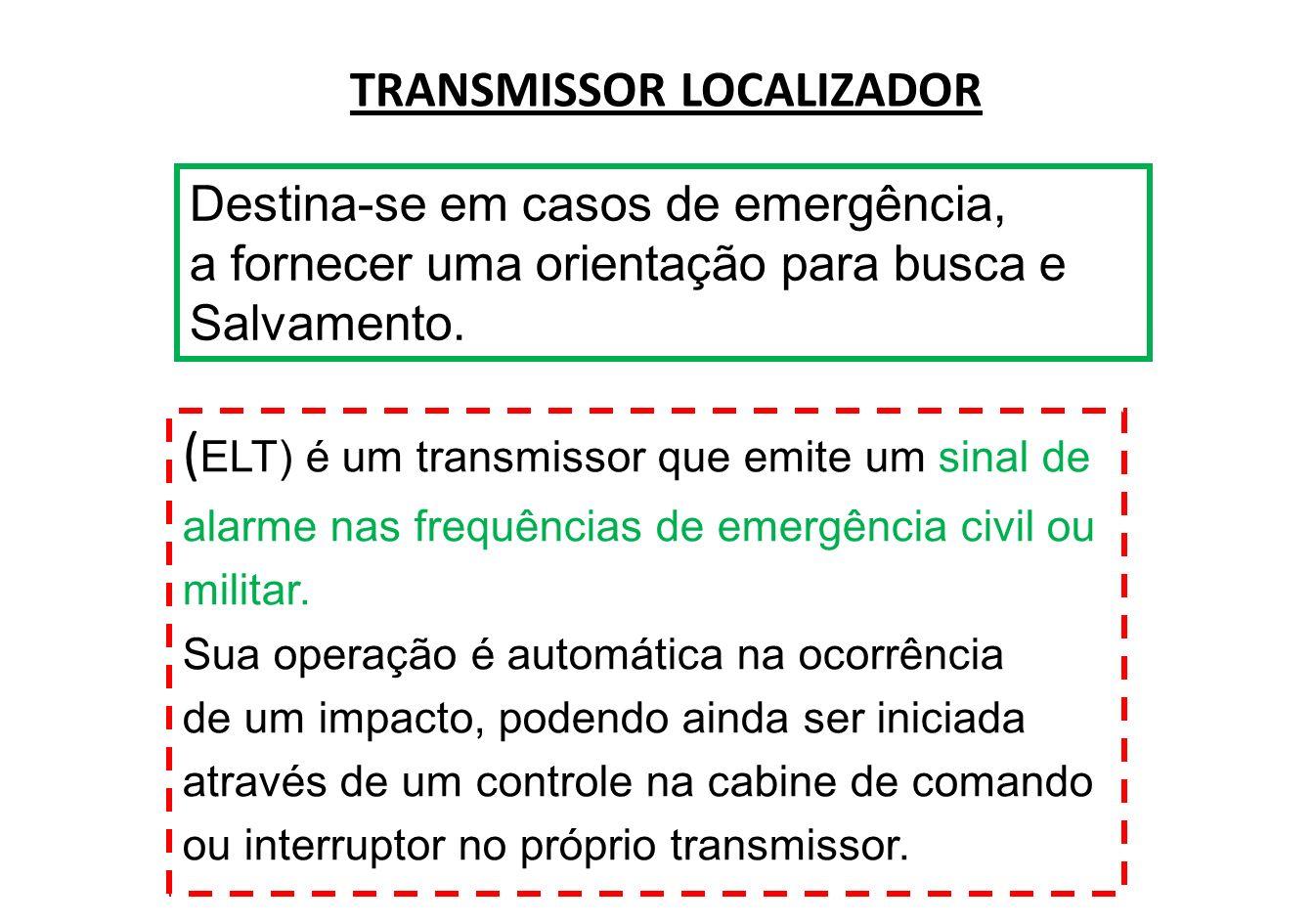 O transmissor localizador de emergência é normal- mente instalado no estabilizador vertical do avião; e no caso de acionamento por impacto só poderá ser desligado por um controle localizado no próprio transmissor.