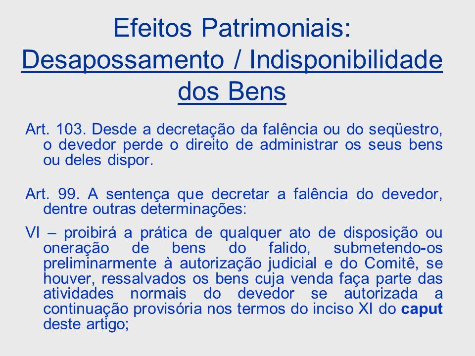 Efeitos Patrimoniais: Desapossamento / Indisponibilidade dos Bens Art. 103. Desde a decretação da falência ou do seqüestro, o devedor perde o direito