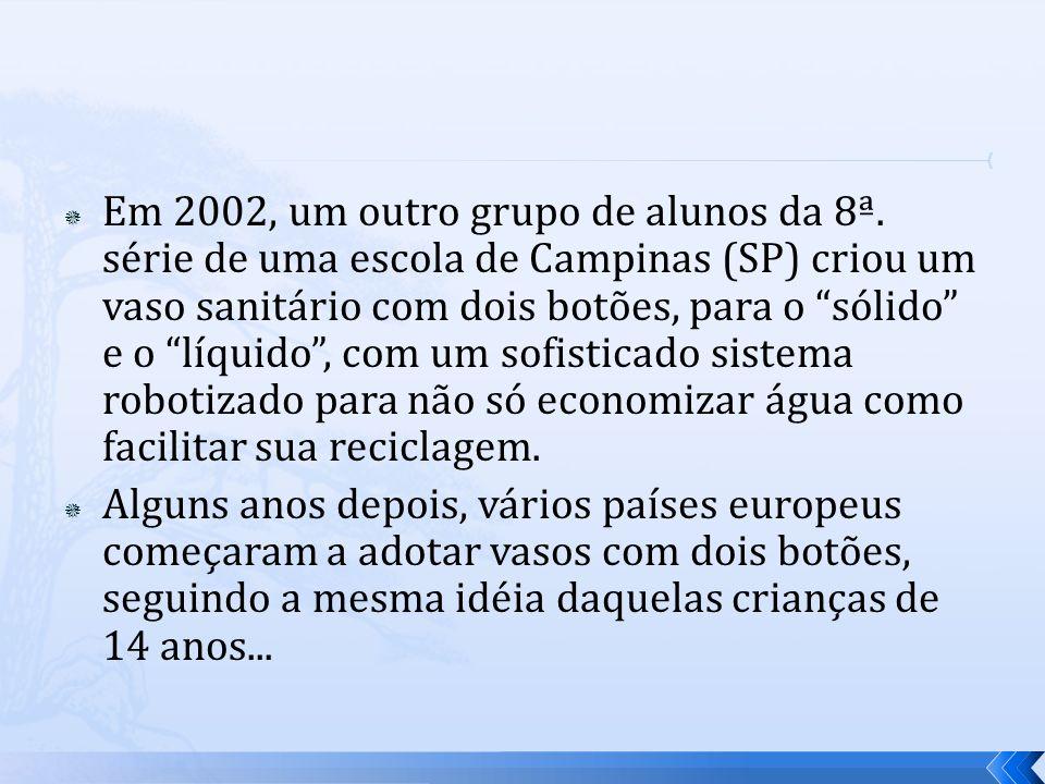 Em 2002, um outro grupo de alunos da 8ª. série de uma escola de Campinas (SP) criou um vaso sanitário com dois botões, para o sólido e o líquido, com