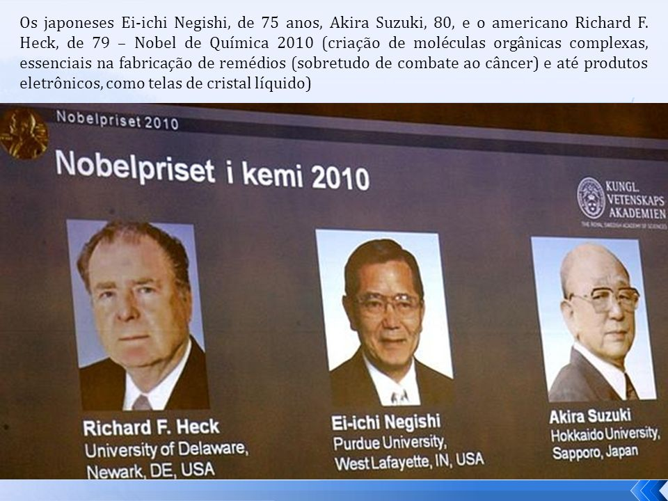 Os japoneses Ei-ichi Negishi, de 75 anos, Akira Suzuki, 80, e o americano Richard F. Heck, de 79 – Nobel de Química 2010 (criação de moléculas orgânic