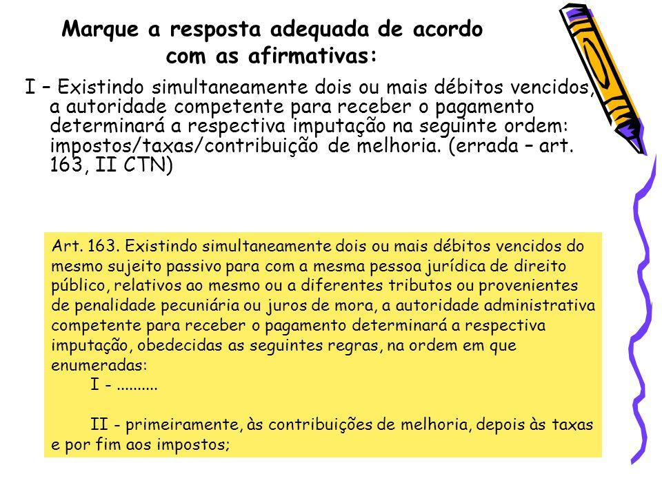 Marque a resposta adequada de acordo com as afirmativas: I – Existindo simultaneamente dois ou mais débitos vencidos, a autoridade competente para rec