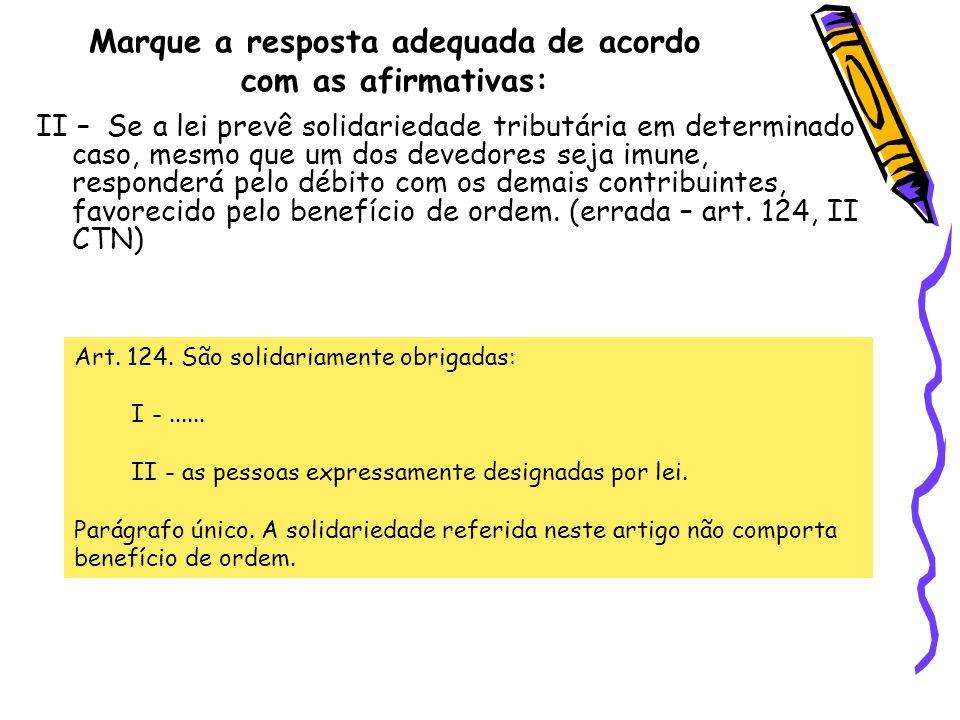 Marque a resposta adequada de acordo com as afirmativas: II – Se a lei prevê solidariedade tributária em determinado caso, mesmo que um dos devedores