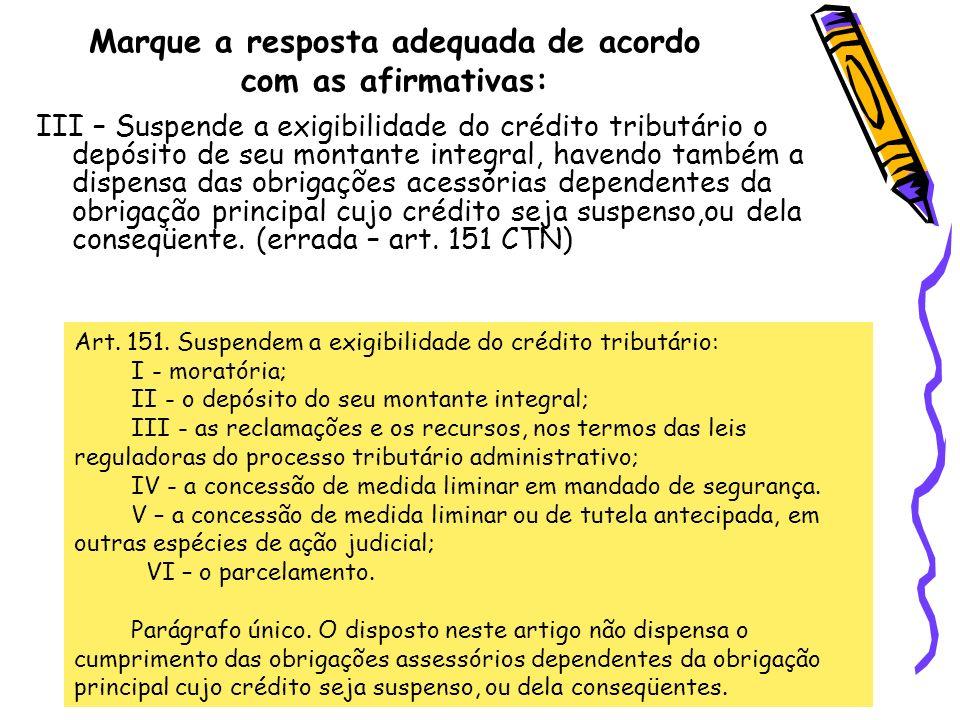 Marque a resposta adequada de acordo com as afirmativas: III – Suspende a exigibilidade do crédito tributário o depósito de seu montante integral, hav
