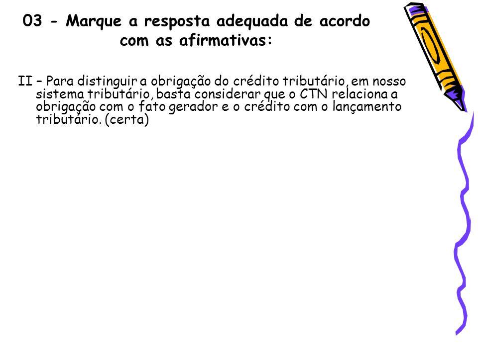 03 - Marque a resposta adequada de acordo com as afirmativas: II – Para distinguir a obrigação do crédito tributário, em nosso sistema tributário, bas
