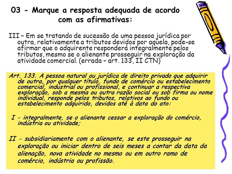 03 - Marque a resposta adequada de acordo com as afirmativas: III – Em se tratando de sucessão de uma pessoa jurídica por outra, relativamente a tribu