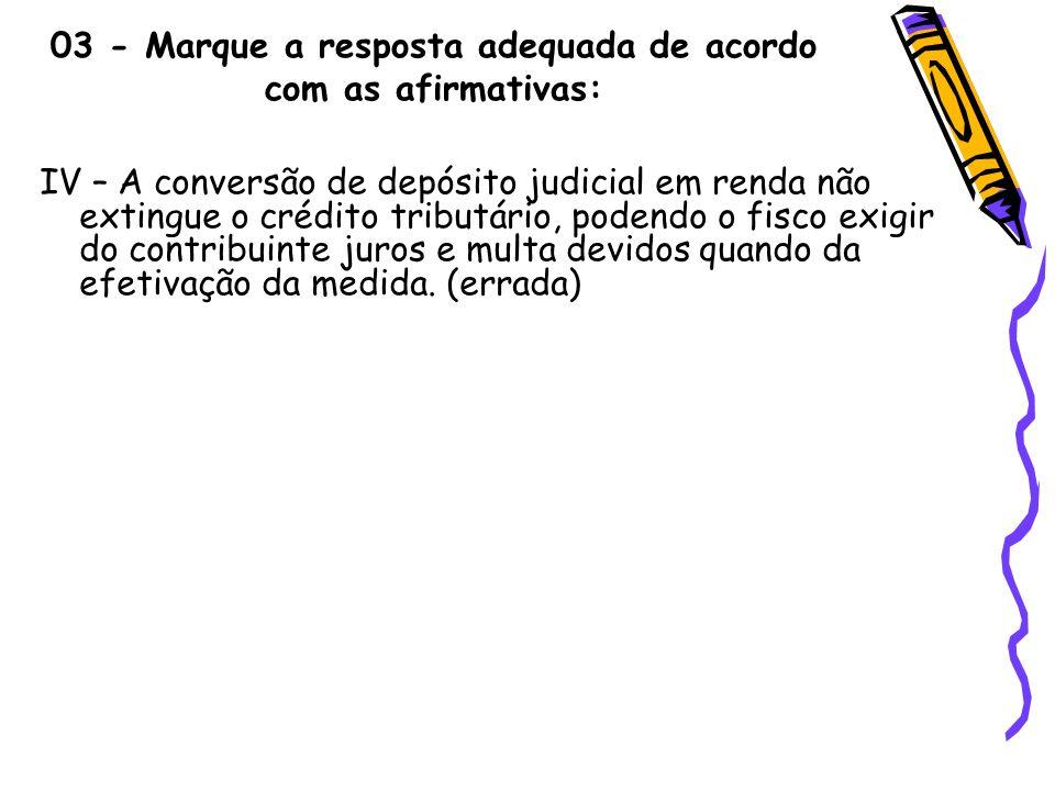 03 - Marque a resposta adequada de acordo com as afirmativas: IV – A conversão de depósito judicial em renda não extingue o crédito tributário, podend