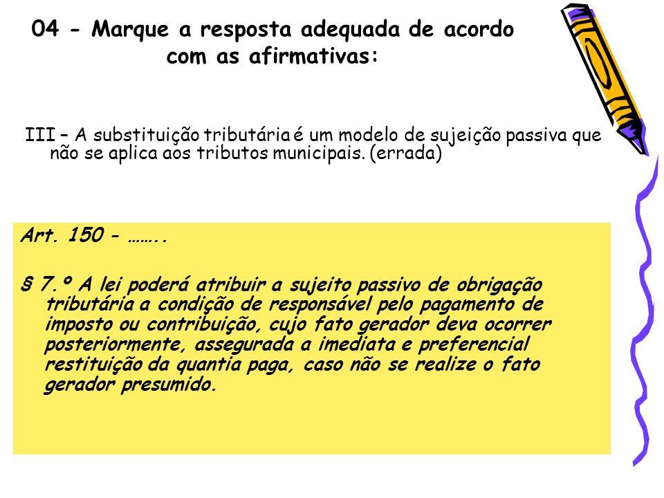 04 - Marque a resposta adequada de acordo com as afirmativas: III – A substituição tributária é um modelo de sujeição passiva que não se aplica aos tr