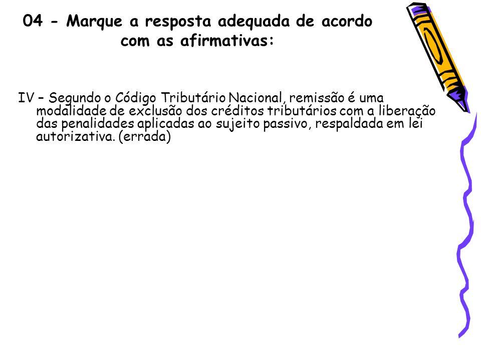 04 - Marque a resposta adequada de acordo com as afirmativas: IV – Segundo o Código Tributário Nacional, remissão é uma modalidade de exclusão dos cré