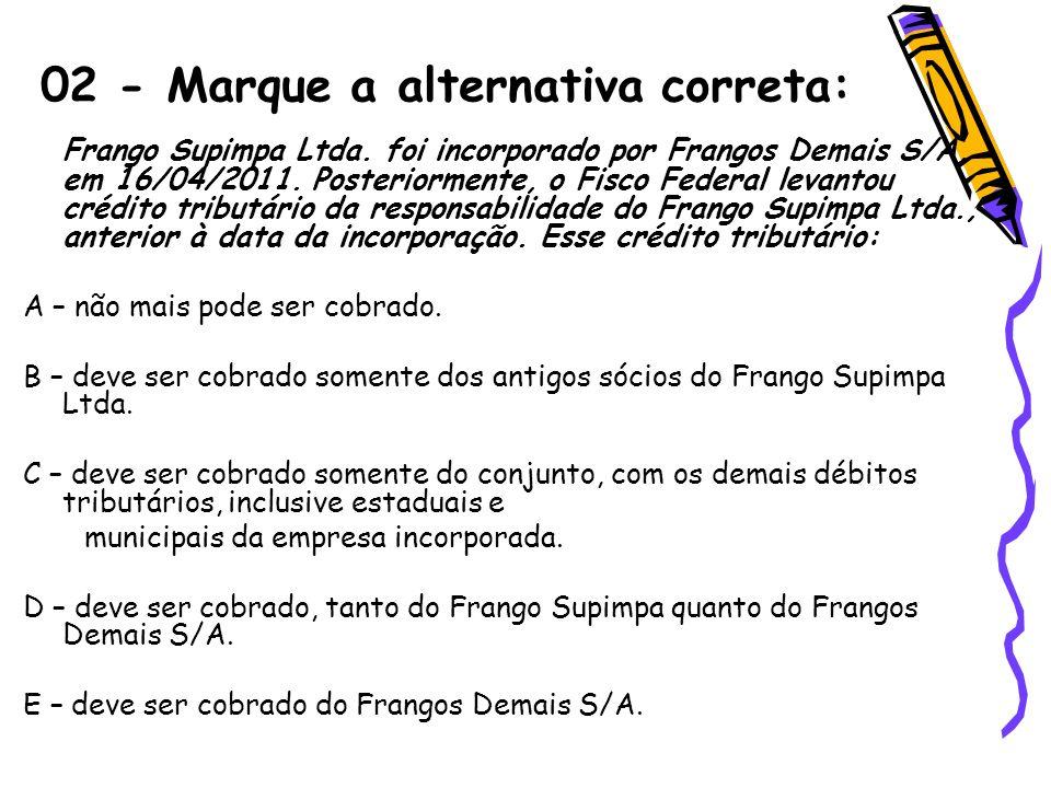 02 - Marque a alternativa correta: Frango Supimpa Ltda. foi incorporado por Frangos Demais S/A, em 16/04/2011. Posteriormente, o Fisco Federal levanto