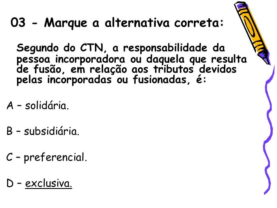 03 - Marque a alternativa correta: Segundo do CTN, a responsabilidade da pessoa incorporadora ou daquela que resulta de fusão, em relação aos tributos
