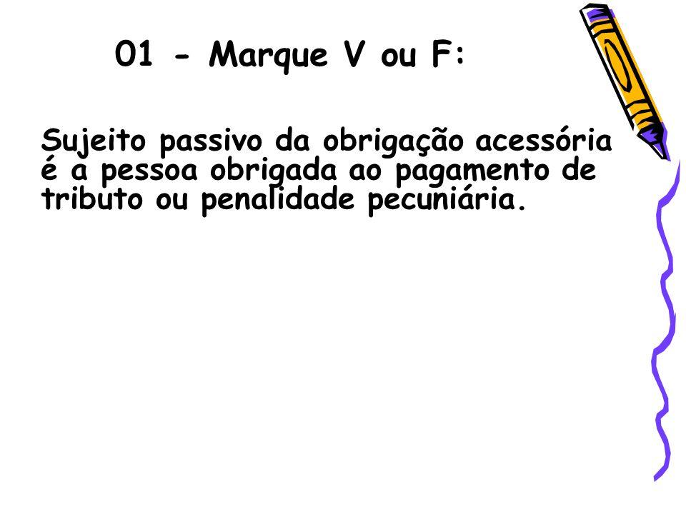 01 - Marque V ou F: Sujeito passivo da obrigação acessória é a pessoa obrigada ao pagamento de tributo ou penalidade pecuniária.