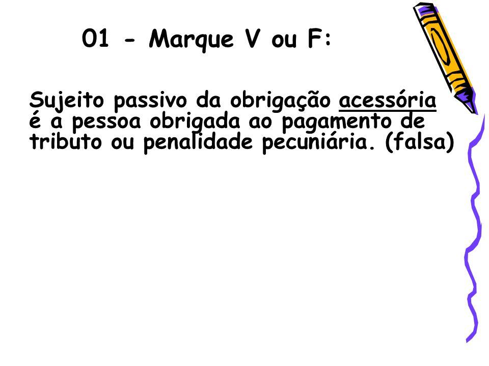 01 - Marque V ou F: Sujeito passivo da obrigação acessória é a pessoa obrigada ao pagamento de tributo ou penalidade pecuniária. (falsa)