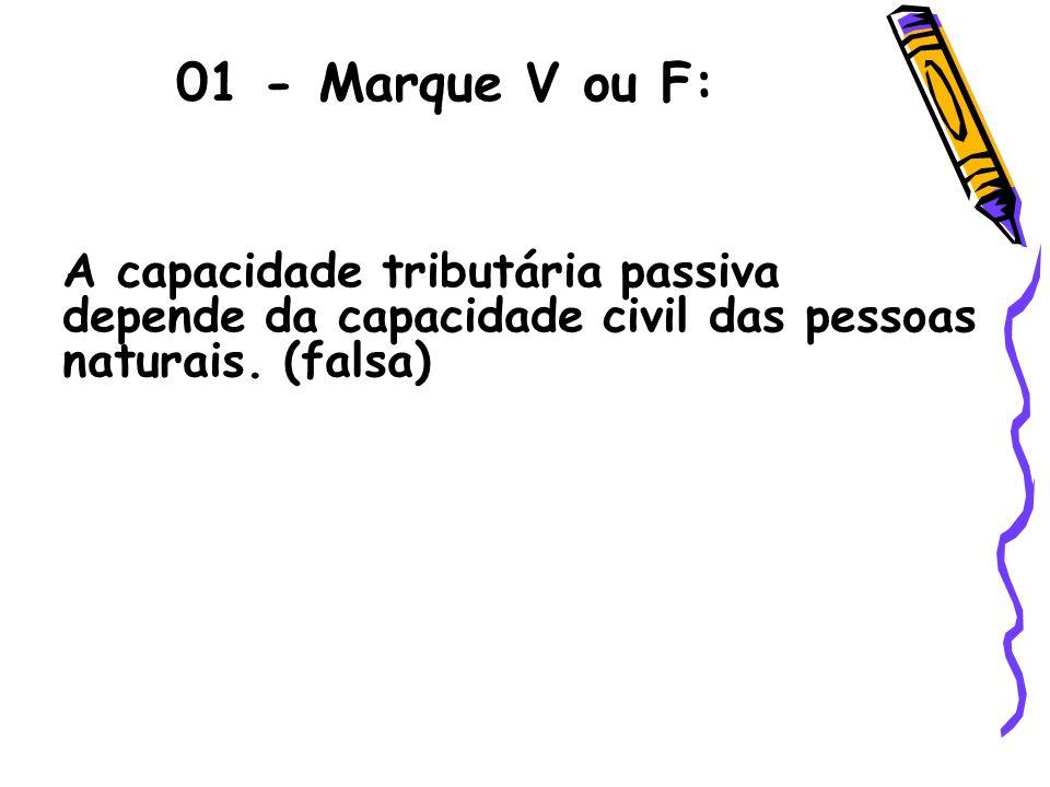 01 - Marque V ou F: A capacidade tributária passiva depende da capacidade civil das pessoas naturais. (falsa)