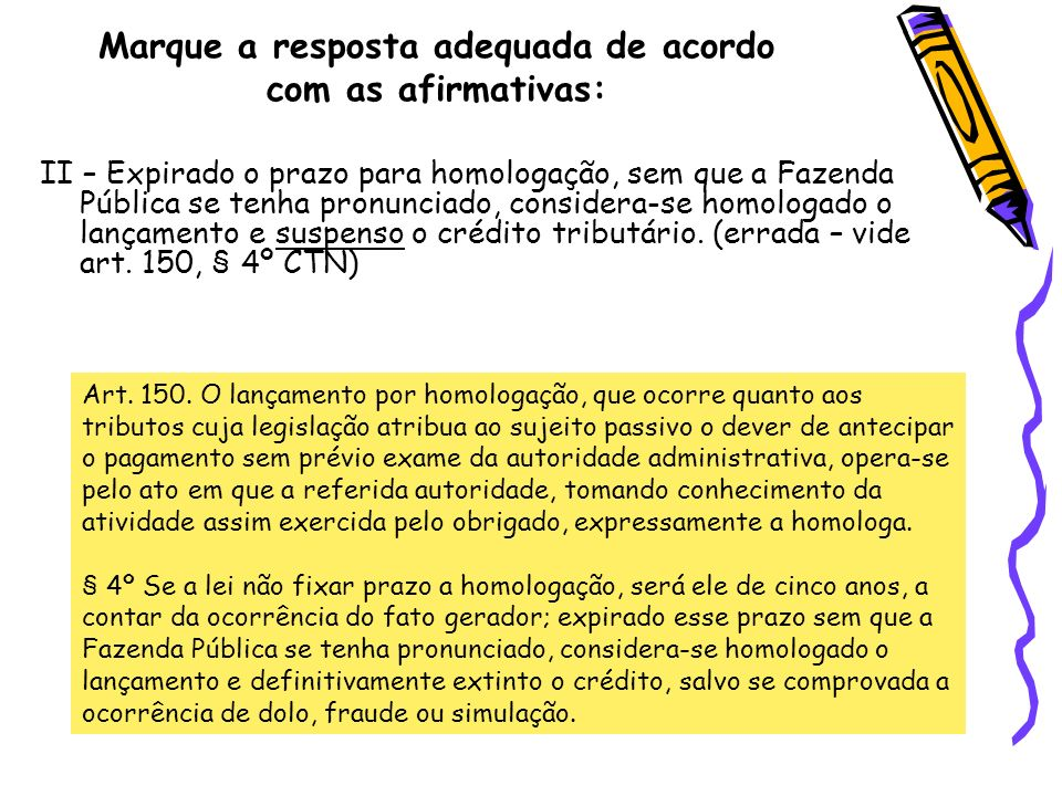 Marque a resposta adequada de acordo com as afirmativas: II – Expirado o prazo para homologação, sem que a Fazenda Pública se tenha pronunciado, consi